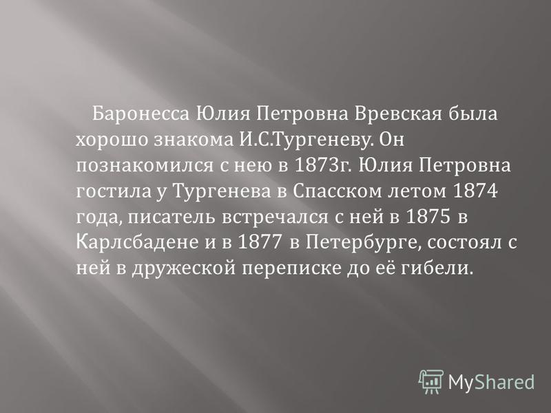 Баронесса Юлия Петровна Вревская была хорошо знакома И. С. Тургеневу. Он познакомился с нею в 1873 г. Юлия Петровна гостила у Тургенева в Спасском летом 1874 года, писатель встречался с ней в 1875 в К арлсбадене и в 1877 в Петербурге, состоял с ней в
