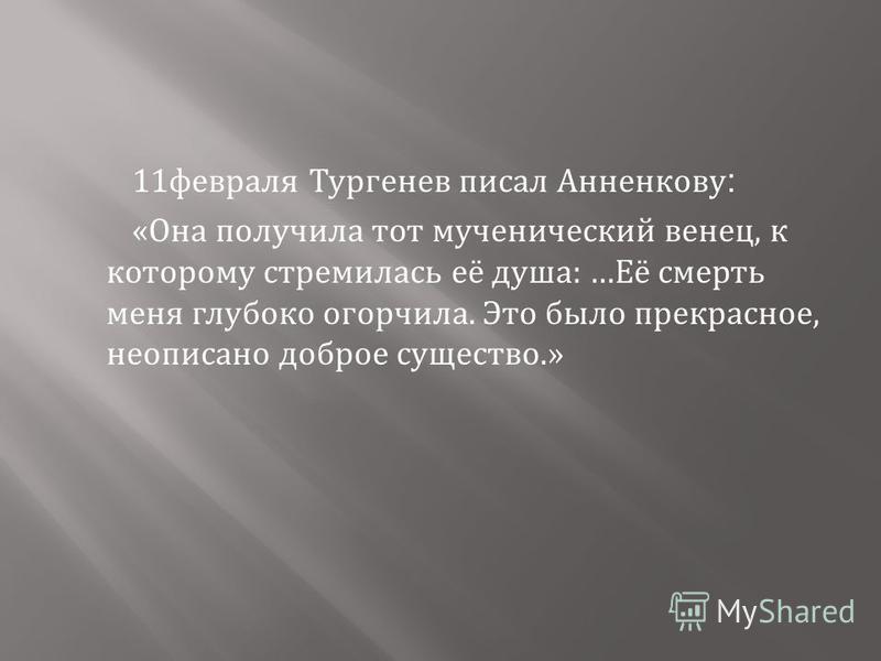 11 февраля Тургенев писал Анненкову : « Она получила тот мученический венец, к которому стремилась её душа : … Её смерть меня глубоко огорчила. Это было прекрасное, неописано доброе существо.»