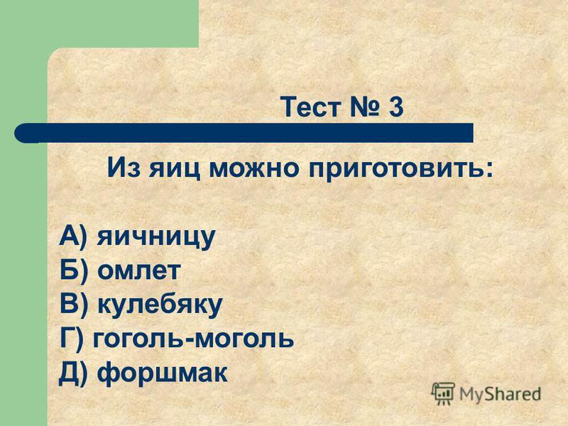 Тест 3 Из яиц можно приготовить: А) яичницу Б) омлет В) кулебяку Г) гоголь-моголь Д) форшмак