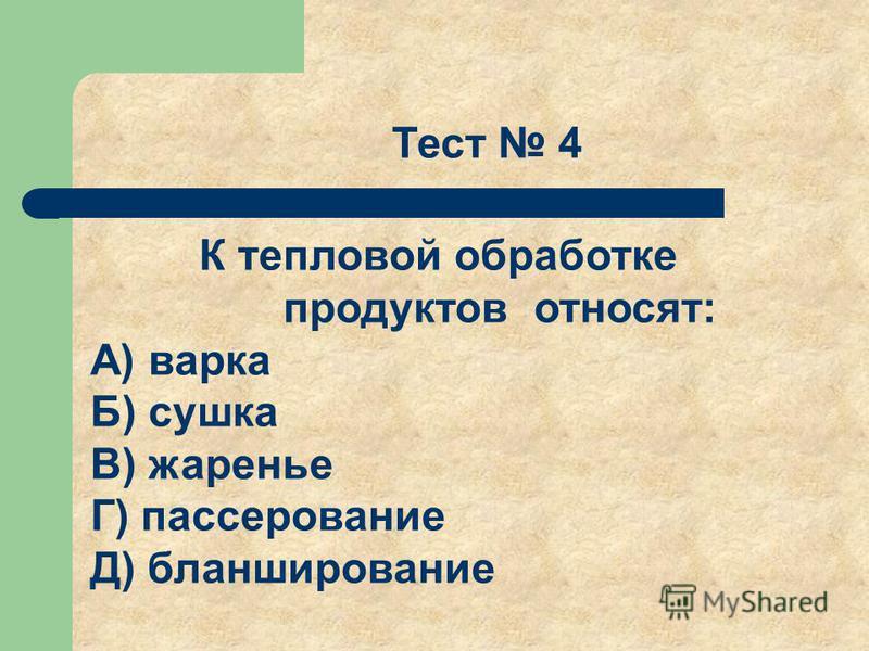 Тест 4 К тепловой обработке продуктов относят: А) варка Б) сушка В) жаренье Г) пассерование Д) бланширование