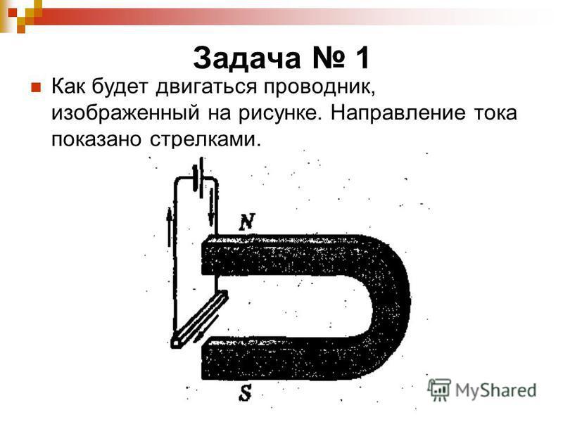 Задача 1 Как будет двигаться проводник, изображенный на рисунке. Направление тока показано стрелками.