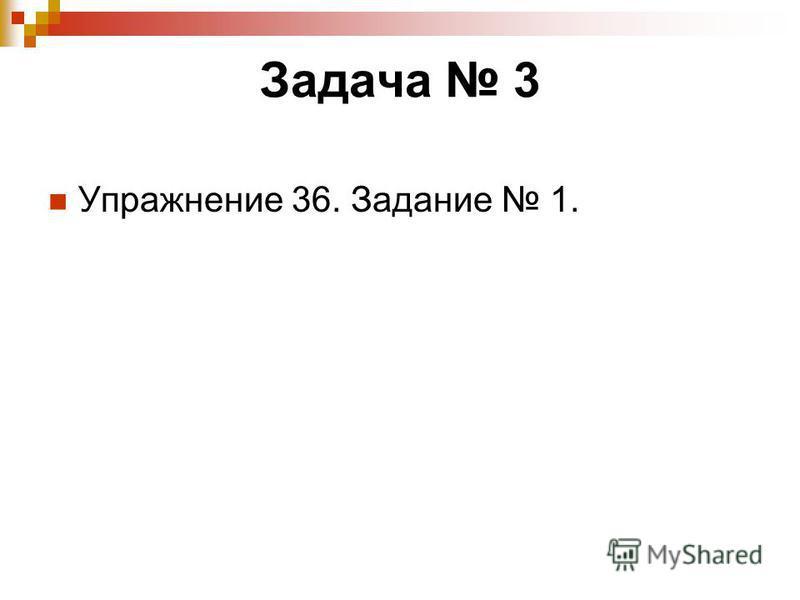 Задача 3 Упражнение 36. Задание 1.
