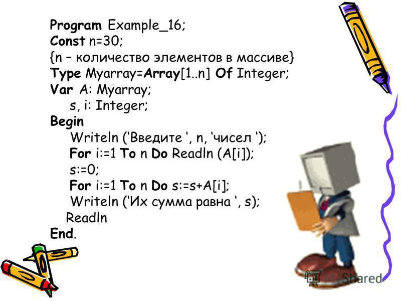 Program Example_16; Const n=30; {n – количество элементов в массиве} Type Myarray=Array[1..n] Of Integer; Var A: Myarray; s, i: Integer; Begin Writeln (Введите, n, чисел ); For i:=1 To n Do Readln (A[i]); s:=0; For i:=1 To n Do s:=s+A[i]; Writeln (Их