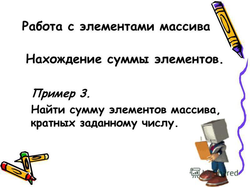 Работа с элементами массива Нахождение суммы элементов. Пример 3. Найти сумму элементов массива, кратных заданному числу.