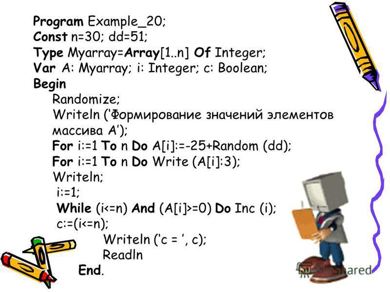 Program Example_20; Const n=30; dd=51; Type Myarray=Array[1..n] Of Integer; Var A: Myarray; i: Integer; c: Boolean; Begin Randomize; Writeln (Формирование значений элементов массива A); For i:=1 To n Do A[i]:=-25+Random (dd); For i:=1 To n Do Write (