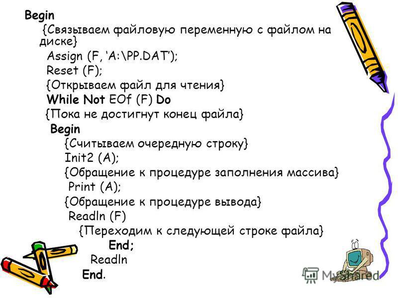 Begin {Связываем файловую переменную с файлом на диске} Assign (F, A:\PP.DAT); Reset (F); {Открываем файл для чтения} While Not EOf (F) Do {Пока не достигнут конец файла} Begin {Считываем очередную строку} Init2 (A); {Обращение к процедуре заполнения