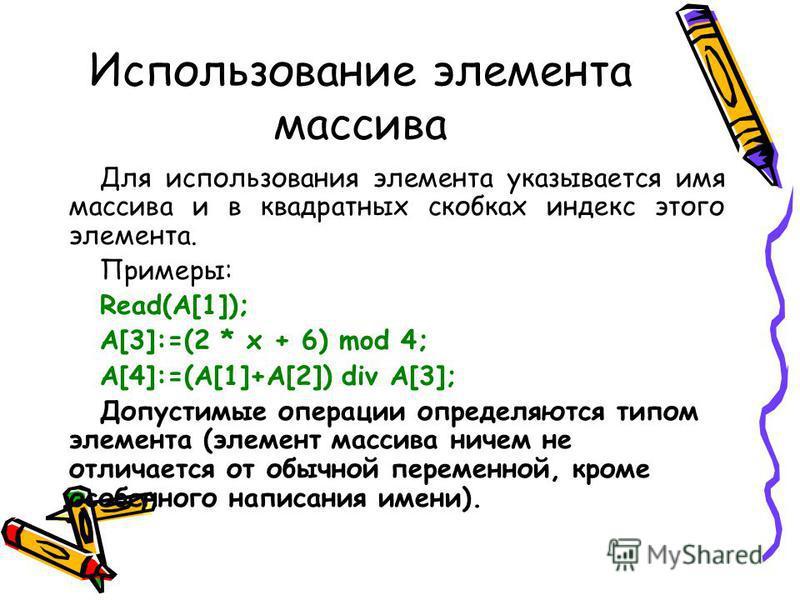 Использование элемента массива Для использования элемента указывается имя массива и в квадратных скобках индекс этого элемента. Примеры: Read(A[1]); A[3]:=(2 * x + 6) mod 4; A[4]:=(A[1]+A[2]) div A[3]; Допустимые операции определяются типом элемента