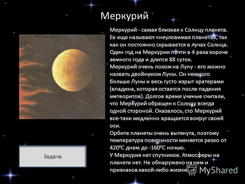 Меркурий Меркурий - самая близкая к Солнцу планета. Ее еще называют «неуловимая планета», так как он постоянно скрывается в лучах Солнца. Один год на Меркурии почти в 4 раза короче земного года и длится 88 суток. Меркурий очень похож на Луну - его мо