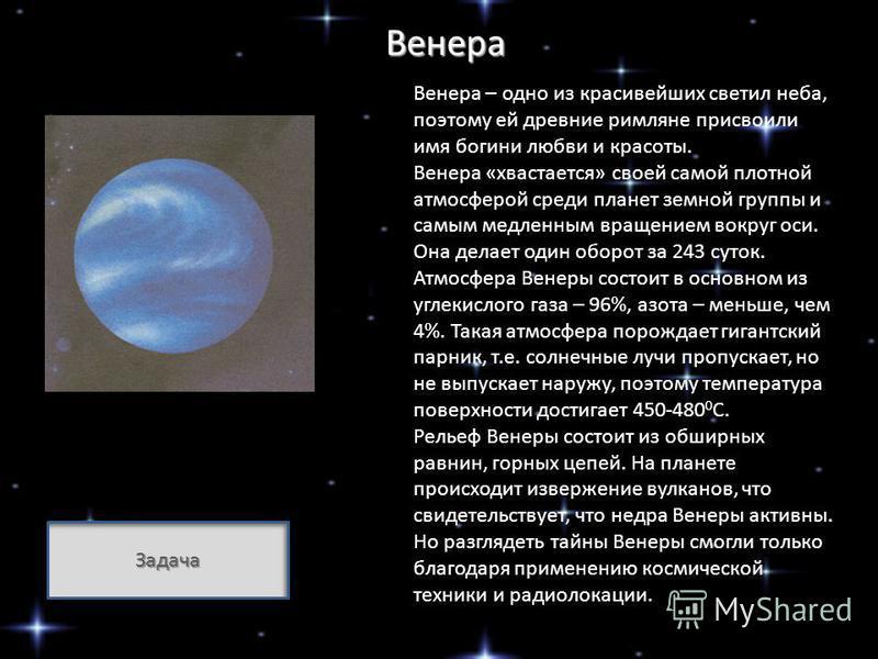 Венера Венера – одно из красивейших светил неба, поэтому ей древние римляне присвоили имя богини любви и красоты. Венера «хвастается» своей самой плотной атмосферой среди планет земной группы и самым медленным вращением вокруг оси. Она делает один об