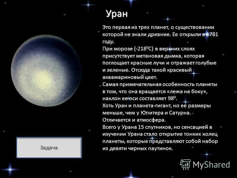 Уран Это первая из трех планет, о существовании которой не знали древние. Ее открыли в 1781 году. При морозе (-218 0 С) в верхних слоях присутствует метановая дымка, которая поглощает красные лучи и отражает голубые и зеленые. Отсюда такой красивый а