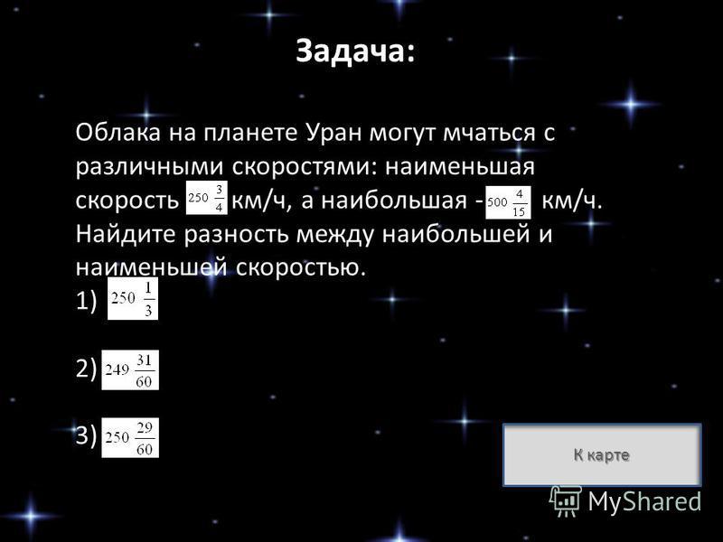 Задача: Облака на планете Уран могут мчаться с различными скоростями: наименьшая скорость км/ч, а наибольшая - км/ч. Найдите разность между наибольшей и наименьшей скоростью. 1) ; 2) ; 3) К карте К карте