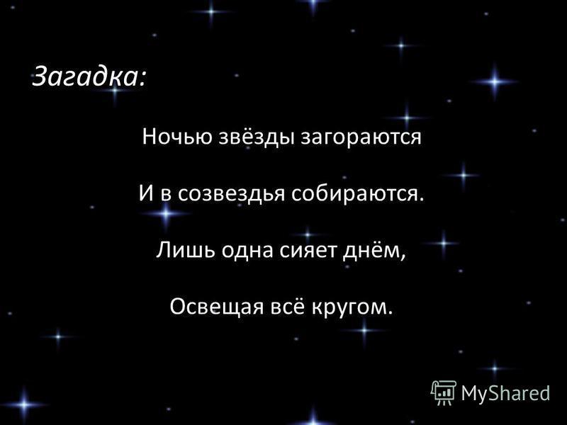 Загадка: Ночью звёзды загораются И в созвездья собираются. Лишь одна сияет днём, Освещая всё кругом.