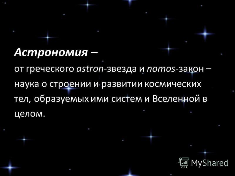 Астрономия – от греческого astron-звезда и nomos-закон – наука о строении и развитии космических тел, образуемых ими систем и Вселенной в целом.