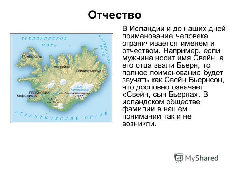 В Исландии и до наших дней поименованные человека ограничивается именем и отчеством. Например, если мужчина носит имя Свейн, а его отца звали Бьерн, то полное поименованные будет звучать как Свейн Бьернсон, что дословно означает «Свейн, сын Бьерна».