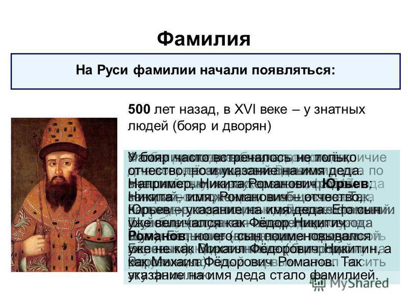 Фамилия На Руси фамилии начали появляться: 500 лет назад, в XVI веке – у знатных людей (бояр и дворян) Чтобы различать бояр и дворян, во множестве служивших Великому московскому князю, а затем, с 1547 года – московскому царю, имени и отчества было уж