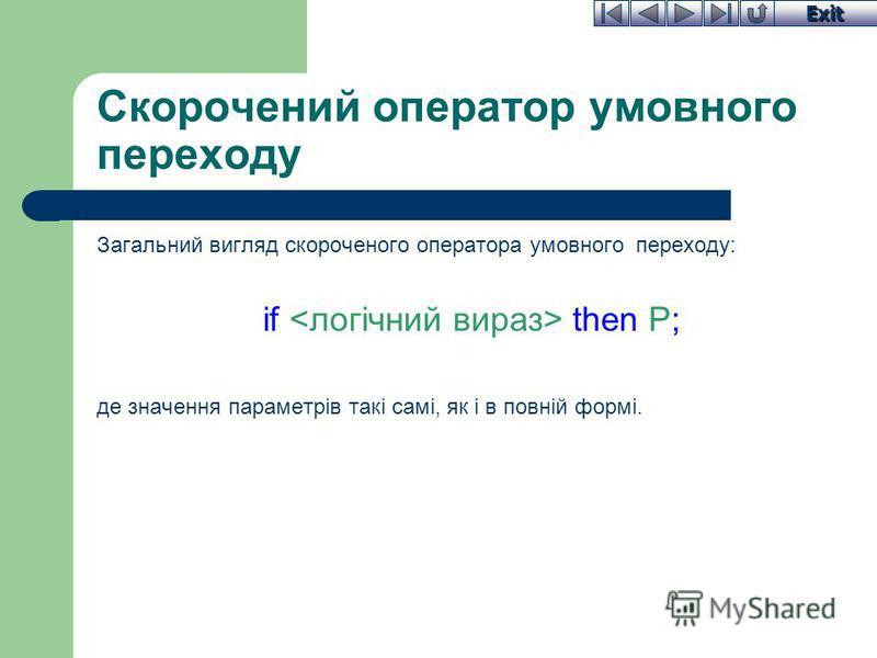 Exit Скорочений оператор умовного переходу Загальний вигляд скороченого оператора умовного переходу: if then P; де значення параметрів такі самі, як і в повній формі.