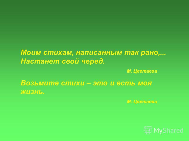 Моим стихам, написанным так рано,... Настанет свой черед. М. Цветаева Возьмите стихи – это и есть моя жизнь. М. Цветаева