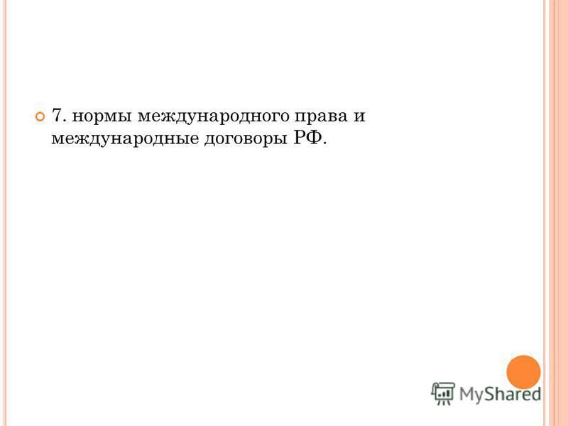 7. нормы международного права и международные договоры РФ.