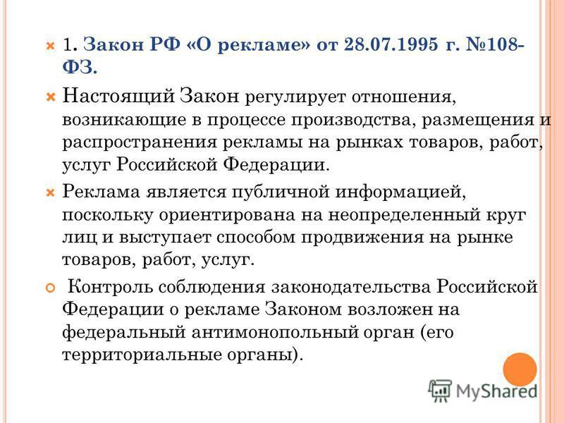 1. Закон РФ «О рекламе» от 28.07.1995 г. 108- ФЗ. Настоящий Закон регулирует отношения, возникающие в процессе производства, размещения и распространения рекламы на рынках товаров, работ, услуг Российской Федерации. Реклама является публичной информа