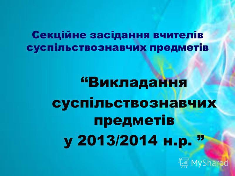 Секційне засідання вчителів суспільствознавчих предметів Викладання суспільствознавчих предметів у 2013/2014 н.р.