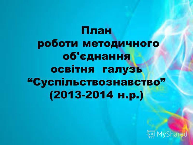 План роботи методичного об'єднання освітня галузь Суспільствознавство (2013-2014 н.р.)