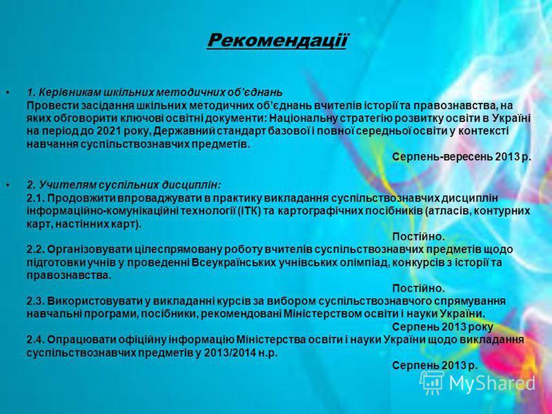 Рекомендації 1. Керівникам шкільних методичних обєднань Провести засідання шкільних методичних обєднань вчителів історії та правознавства, на яких обговорити ключові освітні документи: Національну стратегію розвитку освіти в Україні на період до 2021