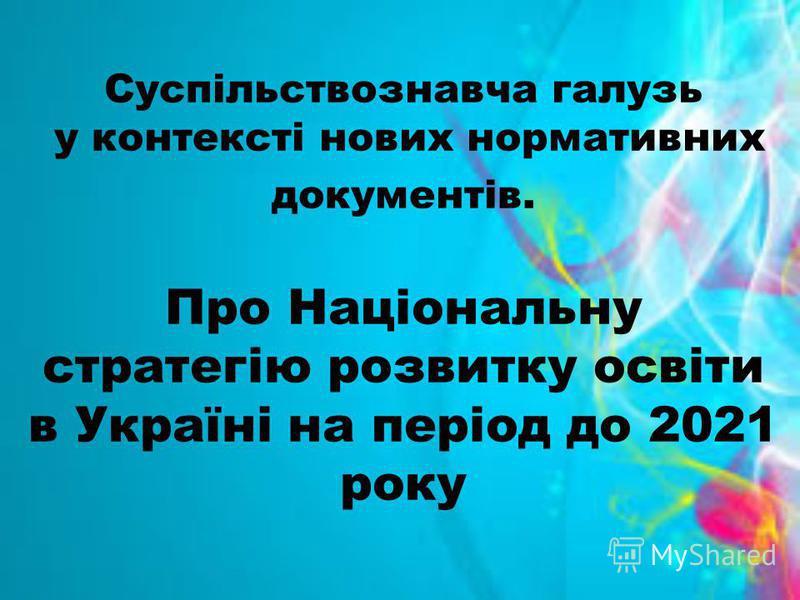 Суспільствознавча галузь у контексті нових нормативних документів. Про Національну стратегію розвитку освіти в Україні на період до 2021 року