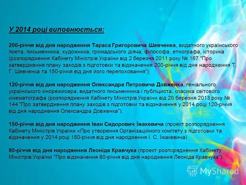 У 2014 році виповнюється: 200-річчя від дня народження Тараса Григоровича Шевченка, видатного українського поета, письменника, художника, громадського діяча, філософа, етнографа, історика (розпорядження Кабінету Міністрів України від 2 березня 2011 р