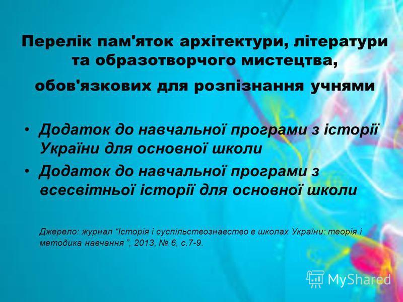 Перелік пам'яток архітектури, літератури та образотворчого мистецтва, обов'язкових для розпізнання учнями Додаток до навчальної програми з історії України для основної школи Додаток до навчальної програми з всесвітньої історії для основної школи Джер