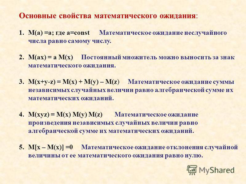 Основные свойства математического ожидания: 1.М(а) =а; где а=const Математическое ожидание неслучайного числа равно самому числу. 2.M(ax) = a M(x) Постоянный множитель можно выносить за знак математического ожидания. 3.M(x+y-z) = M(x) + M(y) – M(z) М