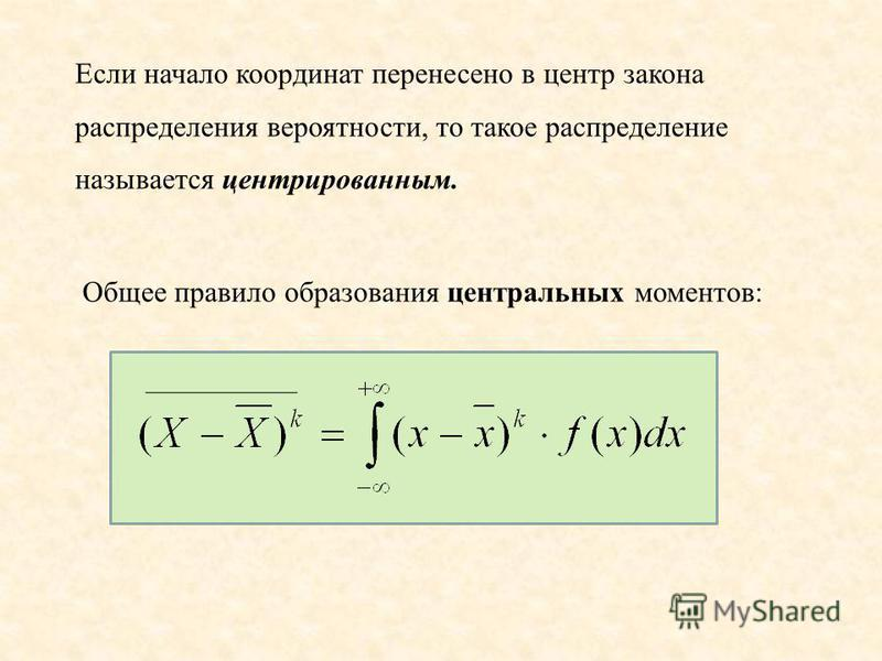 Если начало координат перенесено в центр закона распределения вероятности, то такое распределение называется центрированным. Общее правило образования центральных моментов: