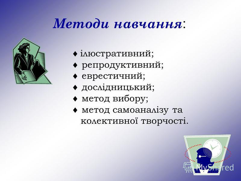 Методи навчання : ілюстративний; репродуктивний; еврестичний; дослідницький; метод вибору; метод самоаналізу та колективної творчості.