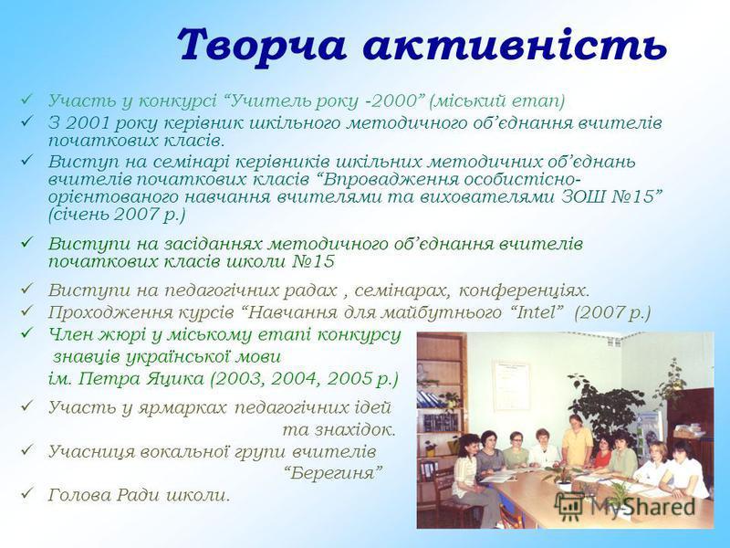Творча активність У часть у конкурсі Учитель року -2000 (міський етап) З 2001 року керівник шкільного методичного обєднання вчителів початкових класів. В иступ на семінарі керівників шкільних методичних обєднань вчителів початкових класів Впровадженн