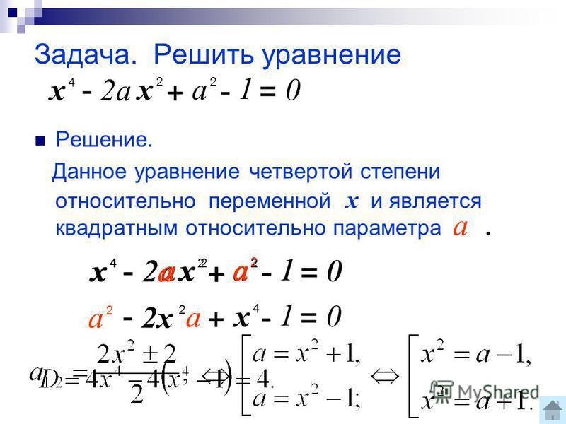 Задача. Решить уравнение Решение. Данное уравнение четвертой степени относительно переменной х и является квадратным относительно параметра. а 2 х 4 - 2 а х 2 + - = 0 1 а 2 х 4 - х 2 а + - = 0 1 2 а а 2 х 4 - 2 а 2 а х 2 + - = 0 1 а 2 х 4 - а 2 х 2 +