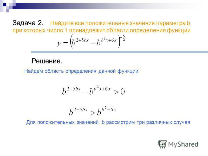 Задача 2. Найдите все положительные значения параметра b, при которых число 1 принадлежит области определения функции Решение. Найдем область определения данной функции. Для положительных значений b рассмотрим три различных случая