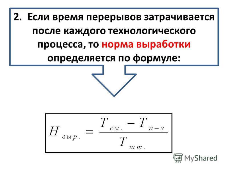 2. Если время перерывов затрачивается после каждого технологического процесса, то норма выработки определяется по формуле: