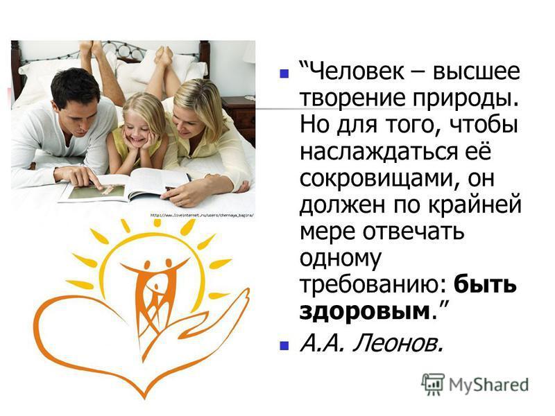 Человек – высшее творение природы. Но для того, чтобы наслаждаться её сокровищами, он должен по крайней мере отвечать одному требованию: быть здоровым. А.А. Леонов.
