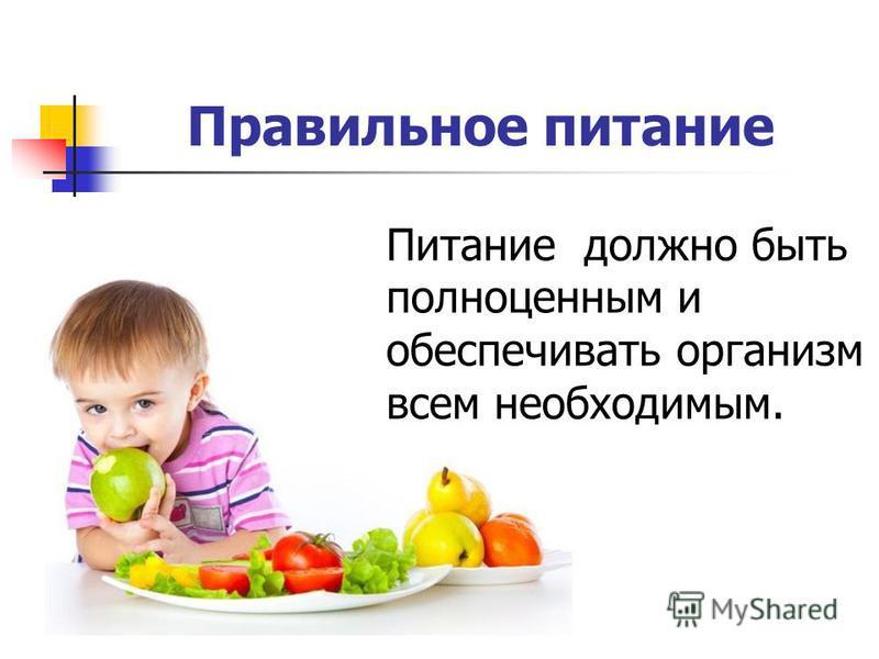 Правильное питание Питание должно быть полноценным и обеспечивать организм всем необходимым.
