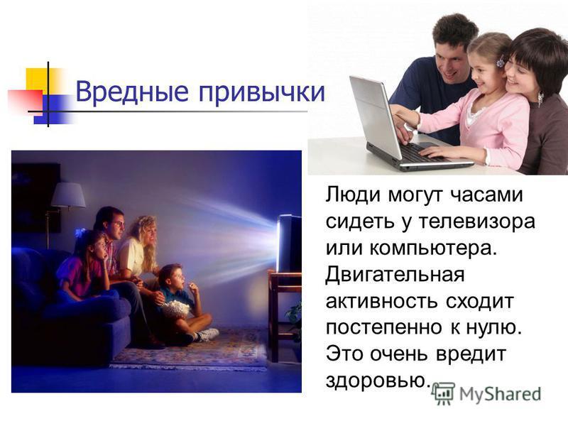 Люди могут часами сидеть у телевизора или компьютера. Двигательная активность сходит постепенно к нулю. Это очень вредит здоровью. Вредные привычки