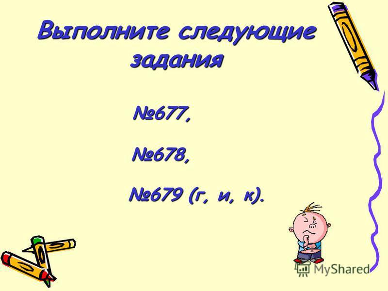 Выполните следующие задания 677, 678, 679 (г, и, к).