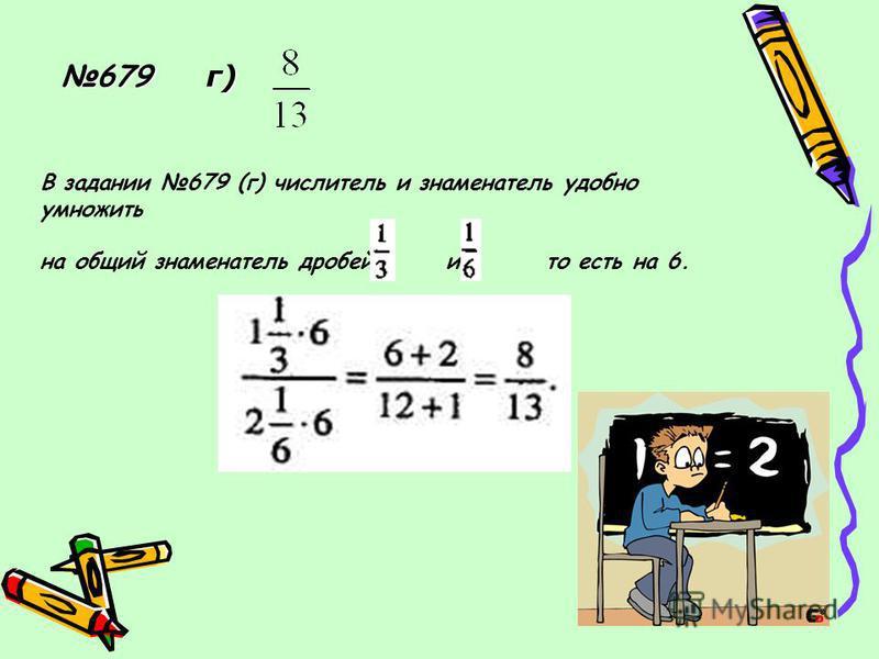 679 г) В задании 679 (г) числитель и знаменатель удобно умножить на общий знаменатель дробей и то есть на 6.
