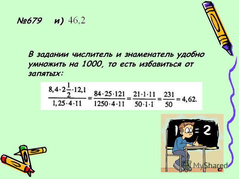 679 и) В задании числитель и знаменатель удобно умножить на 1000, то есть избавиться от запятых:
