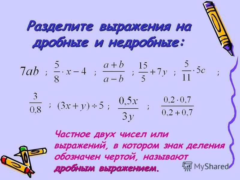 Разделите выражения на дробные и не дробные: Частное двух чисел или выражений, в котором знак деления обозначен чертой, называют дробным выражением. ; ;; ; ;; ;;