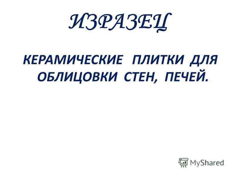 ИЗРАЗЕЦ КЕРАМИЧЕСКИЕ ПЛИТКИ ДЛЯ ОБЛИЦОВКИ СТЕН, ПЕЧЕЙ.
