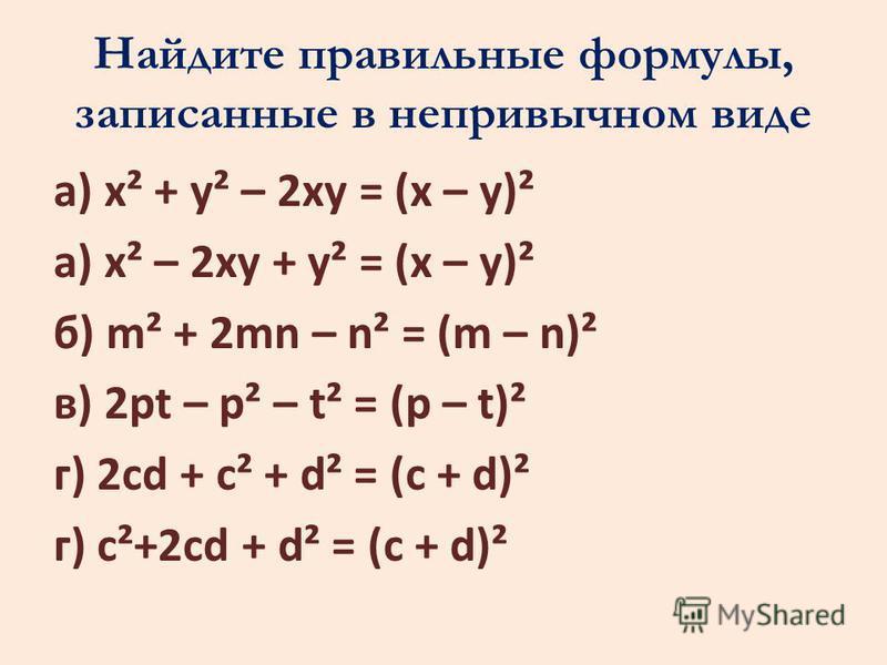 Найдите правильные формулы, записанные в непривычном виде а) x² + y² – 2xy = (x – y)² а) x² – 2xy + y² = (x – y)² б) m² + 2mn – n² = (m – n)² в) 2pt – p² – t² = (p – t)² г) 2cd + c² + d² = (c + d)² г) c²+2cd + d² = (c + d)²