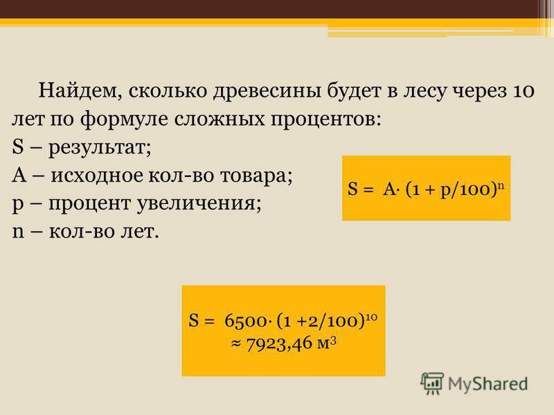 Найдем, сколько древесины будет в лесу через 10 лет по формуле сложных процентов: S – результат; A – исходное кол-во товара; p – процент увеличения; n – кол-во лет. S = A· (1 + p/100) n S = 6500· (1 +2/100) 10 7923,46 м 3