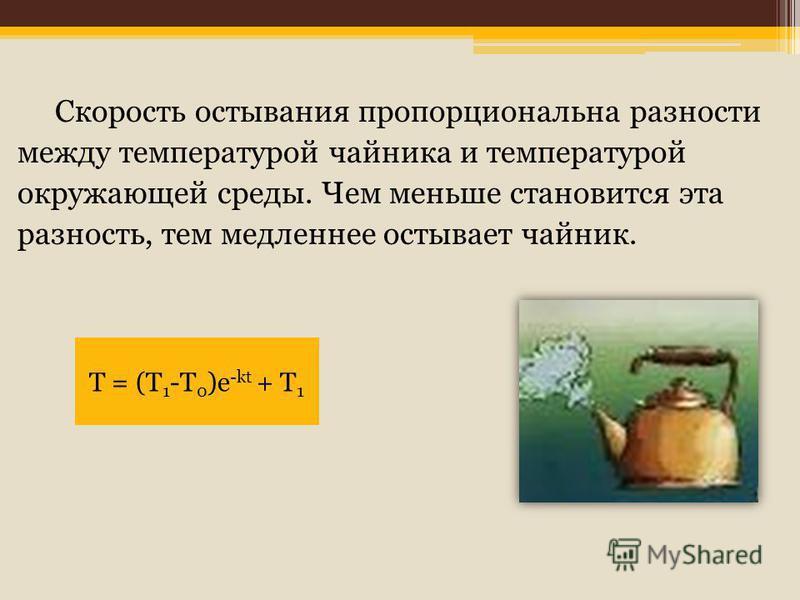 Скорость остывания пропорциональна разности между температурой чайника и температурой окружающей среды. Чем меньше становится эта разность, тем медленнее остывает чайник. Т = (Т 1 -Т 0 )e -kt + T 1