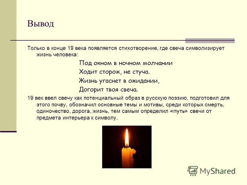 Вывод Только в конце 19 века появляется стихотворение, где свеча символизирует жизнь человека: Под окном в ночном молчании Ходит сторож, не стуча. Жизнь угаснет в ожидании, Догорит твоя свеча. 19 век ввел свечу как потенциальный образ в русскую поэзи