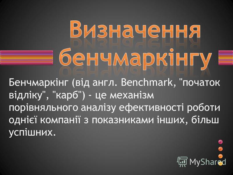 Бенчмаркінг (від англ. Benchmark, початок відліку, карб) - це механізм порівняльного аналізу ефективності роботи однієї компанії з показниками інших, більш успішних.