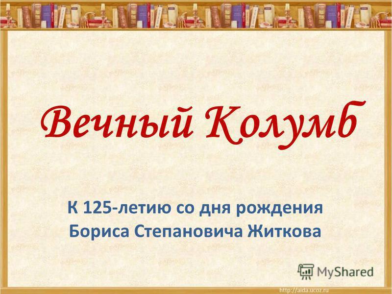 Вечный Колумб К 125-летию со дня рождения Бориса Степановича Житкова